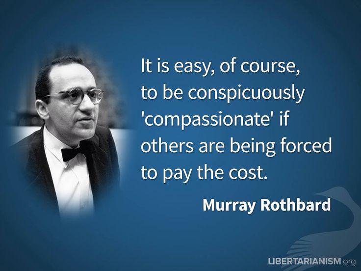 Het is heel gemakkelijk om bijzonder meelevend te zijn als anderen gedwongen worden de kosten te betalen - Murray Rothbard
