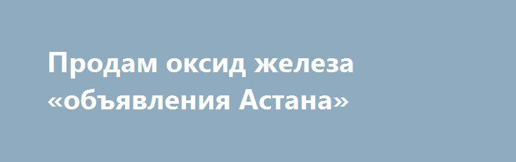Продам оксид железа «объявления Астана» http://www.mostransregion.ru/d_241/?adv_id=1098  Реализуем черный железоокисный пигмент производства (USA - Magnox Pulaski Inc ) в количестве 115 000 килограмм (фасовка 500 кг).    Смесь измененного оксида железа и поверхностно обработанного кобальт феррита содержание 5-6%.    Формула: CoFe204/Fe3O4 Carbon black (C), Soy Lecithin.    Данный пигмент подходит как краситель для производства тротуарной плитки, для наполнения вторичного полиэтилена, как…