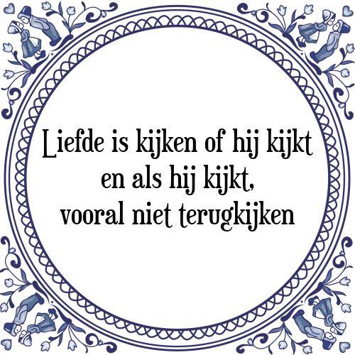 Liefde is kijken of hij kijkt en als hij kijkt, vooral niet terugkijken - Bekijk of bestel deze Tegel nu op Tegelspreuken.nl