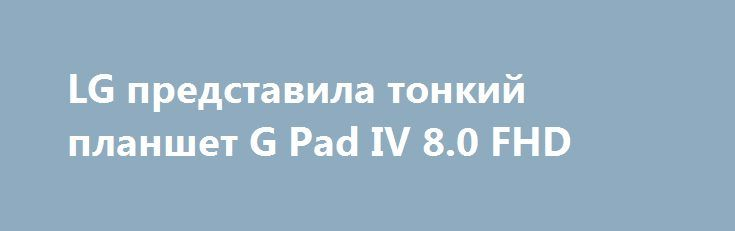 LG представила тонкий планшет G Pad IV 8.0 FHD http://ilenta.com/news/tablet/news_16884.html  Компания LG объявила о выпуске последнего планшета компании G Pad IV 8.0 FHD LTE, который является преемником прошлогоднего G Pad III 8.0 в Корее. ***