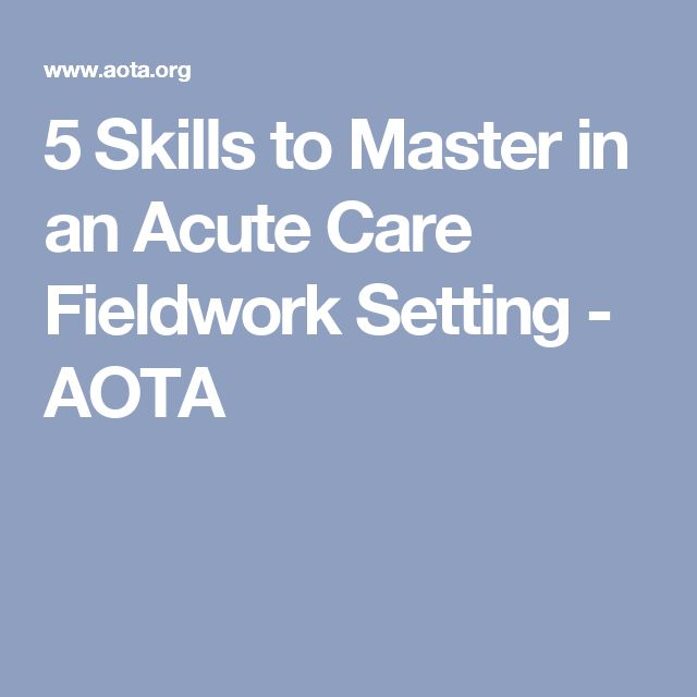 5 Skills to Master in an Acute Care Fieldwork Setting - AOTA