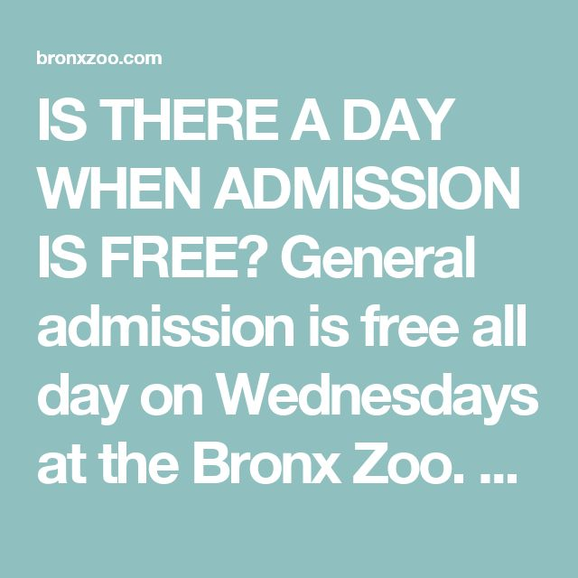 IS THERE A DAY WHEN ADMISSION IS FREE? General admission is free all day on Wednesdays at the Bronx Zoo. Please consider making a donation to help support our operating costs, and to aid our work in caring for animals here in New York and around the world. We appreciate your support!