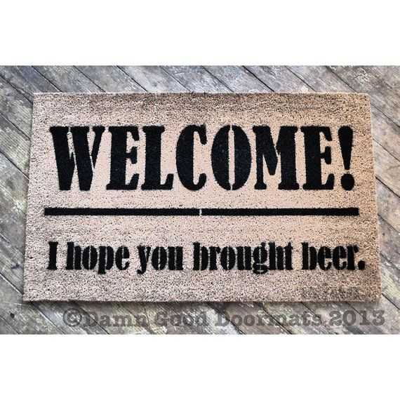 For a man cave. Beer lovers Welcome I Hope You Brought Beer by DamnGoodDoormats, $45.00 LOL I KNOW SOMEONE WHO'D LOVE THIS