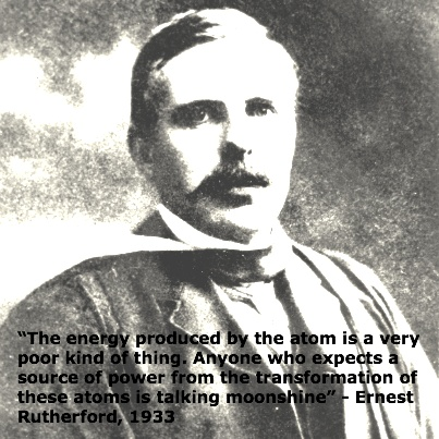 """The energy produced by the atom is a very poor kind of thing. Anyone who expects a source of power from the transformation of these atoms is talking moonshine"" - Ernest Rutherford, 1933"