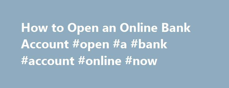 How to Open an Online Bank Account #open #a #bank #account #online #now http://germany.remmont.com/how-to-open-an-online-bank-account-open-a-bank-account-online-now/  # How to Open an Online Bank Account Online banking is simple and can offer great features that rival a walk-in bank or credit union. Some online banks offer great interest rates and very low fees because their operating costs are so low, but you must take care to open an account with an online financial institution that is…