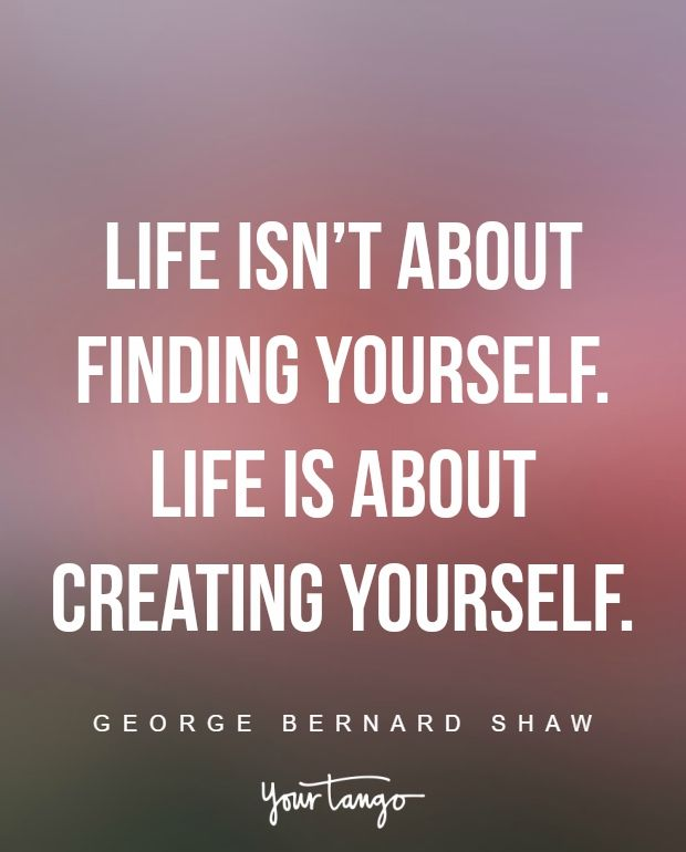 """Life isn't about finding yourself. Life is about creating yourself."" —George Bernard Shaw"