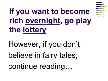 If you want to become rich overnight, go play the lottery However, if you don't…