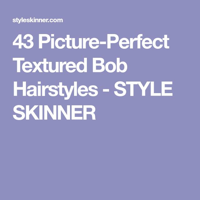 43 Picture-Perfect Textured Bob Hairstyles - STYLE SKINNER