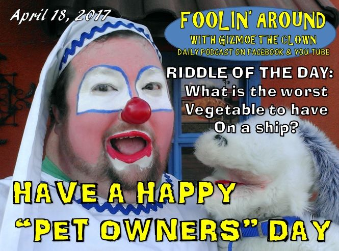 It's PET OWNERS DAY!  If you are a pet parent, today is YOUR day…find a pet sitter and go get yourself some well-deserved time off…and then go home and love those fur babies some more.  Riddle of the day:  What is the worst vegetable to have on a ship?  I'll tell you the answer, share a bit about the joys of owning pets, and ramble a bit about animal crackers and jugglers on the April 18th episode of FOOLIN' AROUND WITH GIZMOE THE CLOWN!    Don't miss it!  https://youtu.be/OGgdd1NKMs4