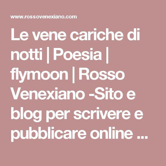 Le vene cariche di notti | Poesia | flymoon | Rosso Venexiano -Sito e blog per scrivere e pubblicare online  poesie, racconti / condividere foto e grafica