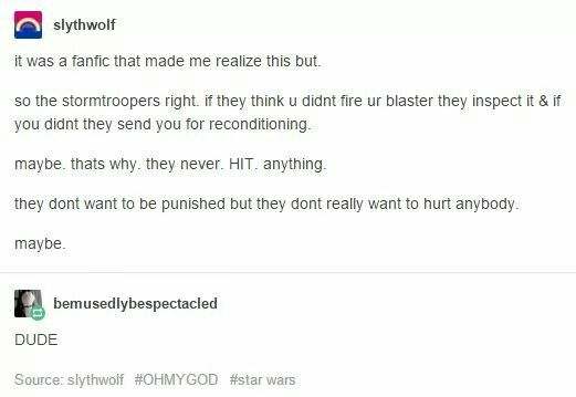 Interesting bit of Star Wars headcanon: if stormtroopers get sent in for reconditioning if they fail to fire their blasters, maybe they're always missing because they don't want to kill anyone, like Finn. Not sure I buy it, but I like the way this person thinks. ^_^