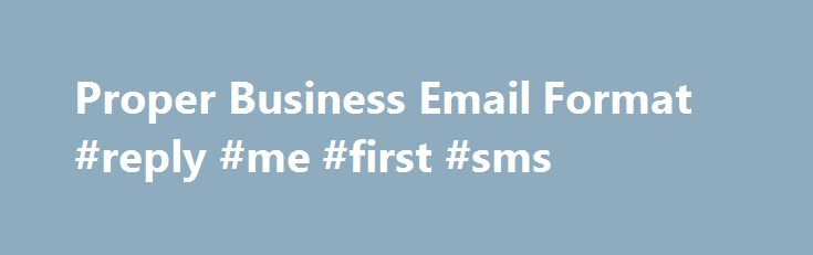Proper Business Email Format #reply #me #first #sms http://reply.remmont.com/proper-business-email-format-reply-me-first-sms/  Small Business Proper Business Email Format These days, email often supplements or even replaces traditional print business letters, internal memos and cover letters. Although email lends itself to informality, you need to maintain a professional tone in all communication sent from your business. Small businesses, especially, often want to project a professional and…