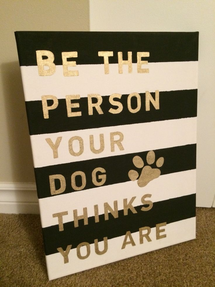 "Canvas DIY project. Use painting tape to mark off the stripes. Paint the black areas. Wait until dry and peel. I then printed off the font I wanted the quote to be in and traced the letters with a gold paint pen.   ""Be the person your dog thinks you are"". Msg me if you're in Van and want one made!"