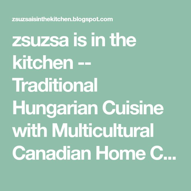 zsuzsa is in the kitchen -- Traditional Hungarian Cuisine with Multicultural Canadian Home Cooking.