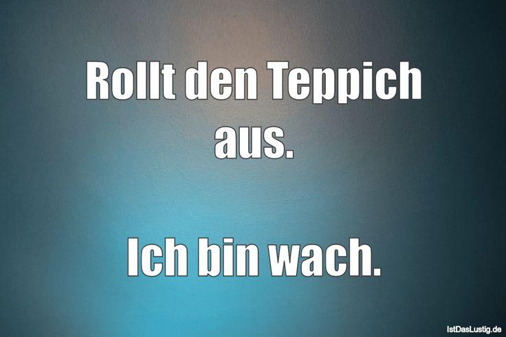 Rollt den Teppich aus.  Ich bin wach. ... gefunden auf https://www.istdaslustig.de/spruch/2080/pi