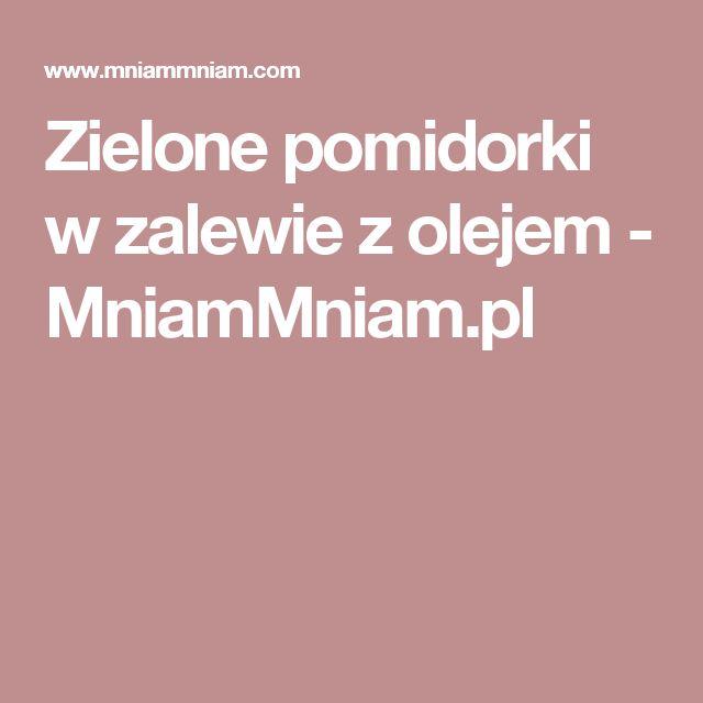 Zielone pomidorki w zalewie z olejem  -  MniamMniam.pl