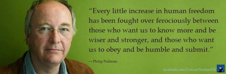 """""""Every little increase in human freedom has been fought over ferociously between those who want us to know more and be wiser and stronger, and those who want us to obey and be humble and submit.""""   ― Philip Pullman, The Subtle Knife"""