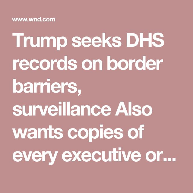 Trump seeks DHS records on border barriers, surveillance   Also wants copies of every executive order sent to immigration agents since Obama took office in 2009