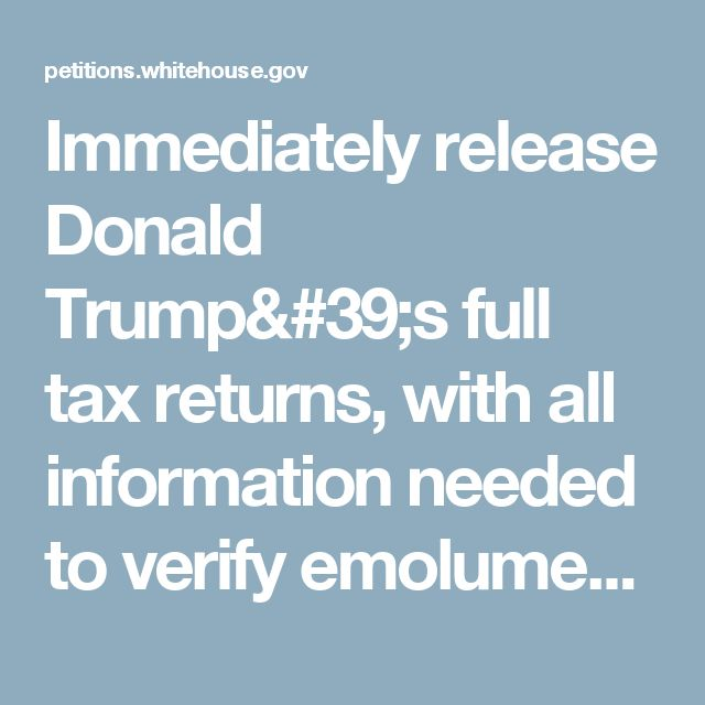 Immediately release Donald Trump's full tax returns, with all information needed to verify emoluments clause compliance. | We the People: Your Voice in Our Government