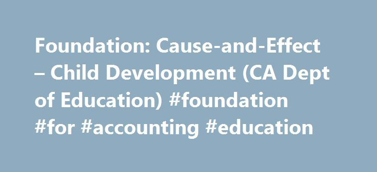 Foundation: Cause-and-Effect – Child Development (CA Dept of Education) #foundation #for #accounting #education http://delaware.remmont.com/foundation-cause-and-effect-child-development-ca-dept-of-education-foundation-for-accounting-education/  # Foundation: Cause-and-Effect At around eight months of age, children perform simple actions to make things happen, notice the relationships between events, and notice the effects of others on the immediate environment. At around 18 months of age…