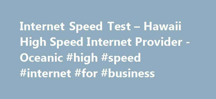 Internet Speed Test – Hawaii High Speed Internet Provider -Oceanic #high #speed #internet #for #business http://singapore.remmont.com/internet-speed-test-hawaii-high-speed-internet-provider-oceanic-high-speed-internet-for-business/  # Speed Test Internet Options Test Your Internet Speed How It Works This test measures the speed between your computer and the Internet. TWC servers will send a temporary file to your computer to test download speed, then the file will be sent back from your…