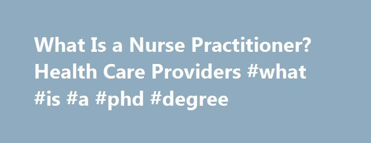What Is a Nurse Practitioner? Health Care Providers #what #is #a #phd #degree http://degree.remmont.com/what-is-a-nurse-practitioner-health-care-providers-what-is-a-phd-degree/  #nurse practitioner degree # What Is a Nurse Practitioner? Nurse Practioner Education & Training A nurse practitioner (NP) is a registered nurse (RN) who has completed advanced education (a minimum of a master's degree) and training in the diagnosis and…