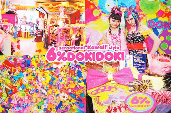 6%DOKIDOKI Store  kawaii is that cute, non-aggressive culture aka cartoonie  6%DOKIDOKI is a 'Sensational' Kawaii store in Harajuku that was established since 1995. If you want to see a kawaii store, then 6%DokiDoki is the store to visit. The store is also like a gallery since it has colorful and pop decorations. Even the staffs are dressed in fun and kawaii clothing.