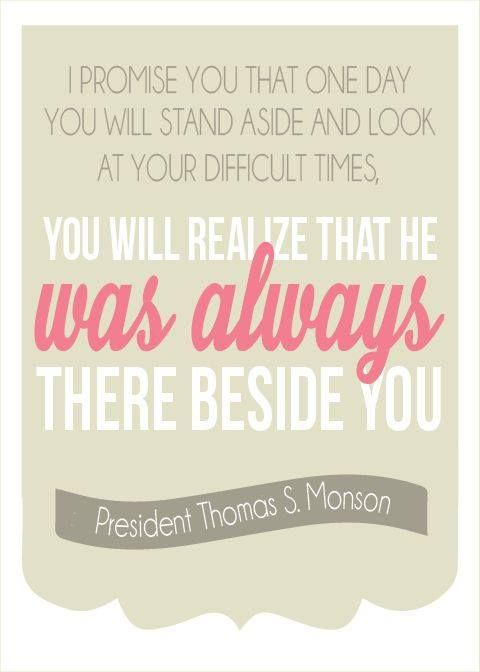 You will stand aside and look at your difficult times and realize He was always there beside you.