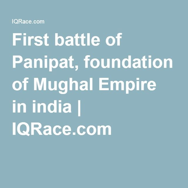 First battle of Panipat, foundation of Mughal Empire in india | IQRace.com