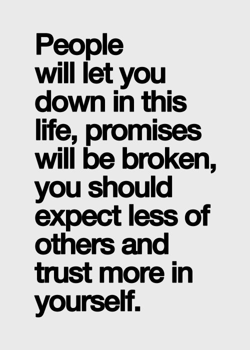 People will let you down in this life, promises will be broken, you should expect less of others and trust more in yourself.                                                                                                                                                     More