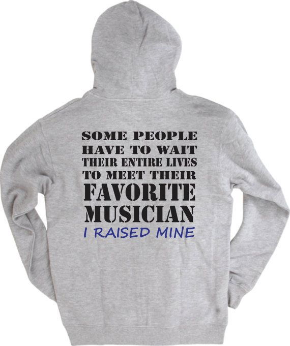 Band mom shirt.  Favorite musician.  I raised mine. Front and back.  Hoodie sweatshirt in white or gray.