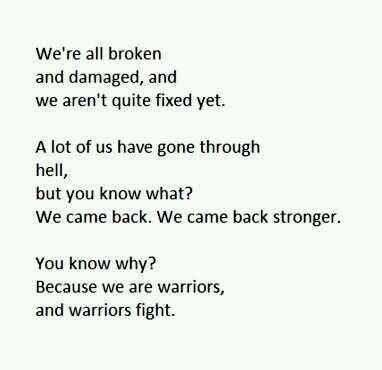 We're all broken and damaged (some more than others), and we aren't quite fixed yet. A lot of us have gone through hell, but you know what? We came back. We came back stronger. You know why? Because we are warriors and warriors fight. xxx