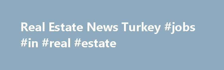 Real Estate News Turkey #jobs #in #real #estate http://real-estate.remmont.com/real-estate-news-turkey-jobs-in-real-estate/  #real estate news # DKY Kartal Project wins the Best Marketing Campaign Award Citizenship to Foreigners Buying a Property in Turkey Nihat Zeybekçi, the MinisterofEconomy in Turkey, has recommended that foreigners be given citizenship to increase property sales. Arguingthat Turkey would not Arab, Russian and Ukrainian Investors Returning to Purchase Murat Uzun, the…
