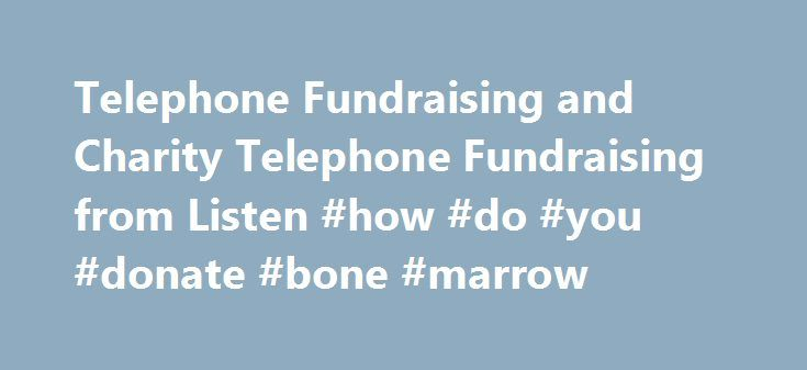 Telephone Fundraising and Charity Telephone Fundraising from Listen #how #do #you #donate #bone #marrow http://donate.nef2.com/telephone-fundraising-and-charity-telephone-fundraising-from-listen-how-do-you-donate-bone-marrow/  #charity fundraising # Telephone and SMS fundraising for Charities from Listen We believe that telephone fundraising is one of the best ways to raise money for our clients. It's varied, cost-effective and one of the only means for fundraisers to have a two-way…