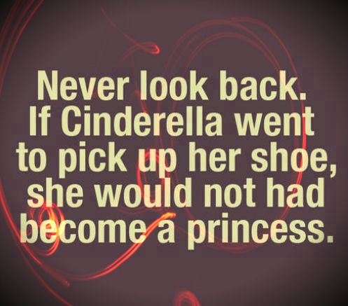 Never look back. If Cinderella went to pick up her shoe, she would not had become a princess #truestory #fairytail #motivation