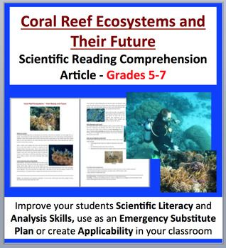 Coral Reef Ecosystems and their Future - Science Reading Article - Grades 5-7  The reading looks at: - What are coral? - Coral reefs help other living things - What damages coral reefs? - How can we help the coral reefs? - Coral reef interesting facts