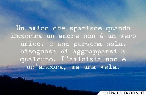 Un amico che sparisce quando incontra un amore non è un vero amico, è una persona sola, bisognosa di aggrapparsi a qualcuno. L'amicizia non è un'ancora, ma una vela. -Barbara Goti