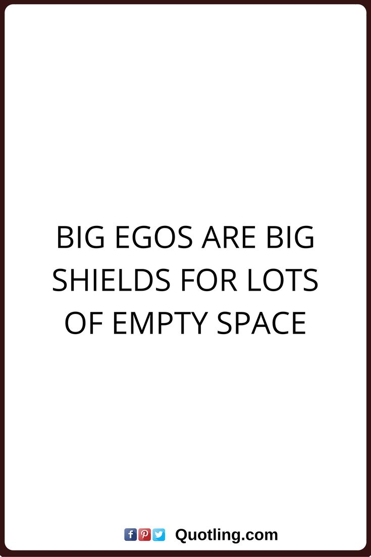 ego quotes Big Egos are big shields for lots of empty space.