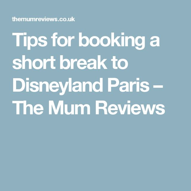 Tips for booking a short break to Disneyland Paris – The Mum Reviews