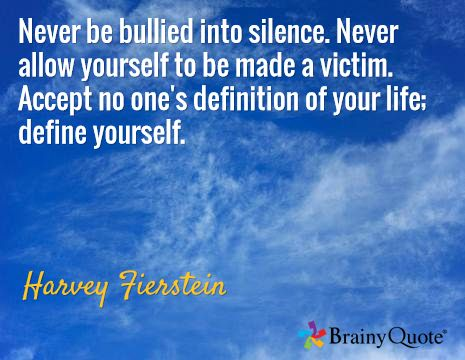 Never be bullied into silence. Never allow yourself to be made a victim. Accept no one's definition of your life; define yourself. / Harvey Fierstein