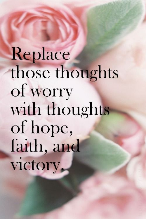Replace those thoughts of worry with thoughts of hope, faith and victory.