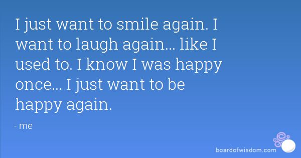 I just want to smile again. I want to laugh again... like I used to. I know I was happy once... I just want to be happy again.