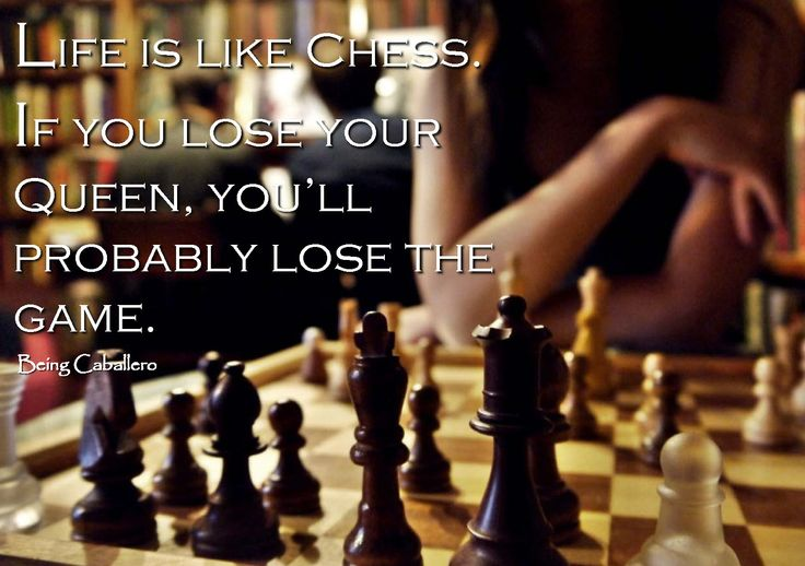 Gentleman's Quote: Life is like Chess. If you lose your Queen, you'll probably lose the game. -Being Caballero-