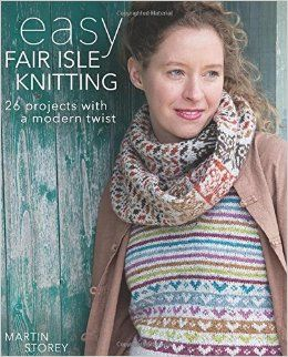 Easy Fair Isle Knitting: 26 Projects with a Modern Twist: Amazon.co.uk: Martin Storey: 9781570767852: Books