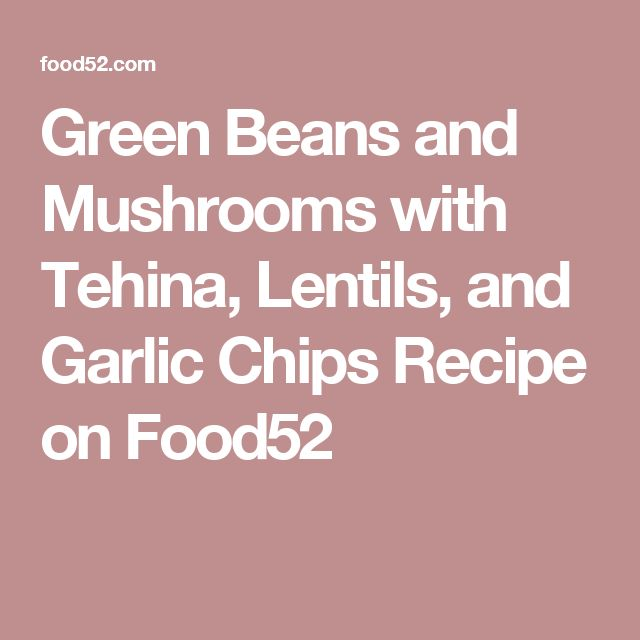 Green Beans and Mushrooms with Tehina, Lentils, and Garlic Chips Recipe on Food52