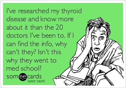 I've researched my thyroid disease (Hashimoto's, Sjogren's Syndrome, Fibromyalgia, Osteoarthritis, Endometriosis, Hiatal Hernia, etc.) and know more about it than the 20 doctors I've been to.  If I can find the info, why can't they?  Isn't this why they went to med school?