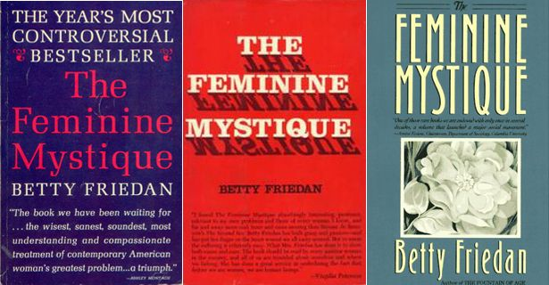 """""""Re-reading The Feminine Mystique, it exudes love for the human being, human spirit, and human potential. She wants mothers—indeed, all people—to """"lean in"""" to life's work and not fear inevitable difficulties that arise when trying to """"have it all"""" and juggle work and family. Overcome obstacles. Solve problems. Serve leftovers, she urges. Betty Friedan wrote The Feminine Mystique 50 years ago, but today her wisdom still merits sharing."""" - The Atlantic (it's not super LGBT friendly tho)"""