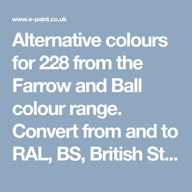 Alternative colours for 228 from the Farrow and Ball colour range. Convert from and to RAL, BS, British Standard, Pantone, Federal Standard 595C, Australian Standard, AS 2700, Farrow and Ball, Little Greene, Dulux Trade, DIN and NCS colour systems
