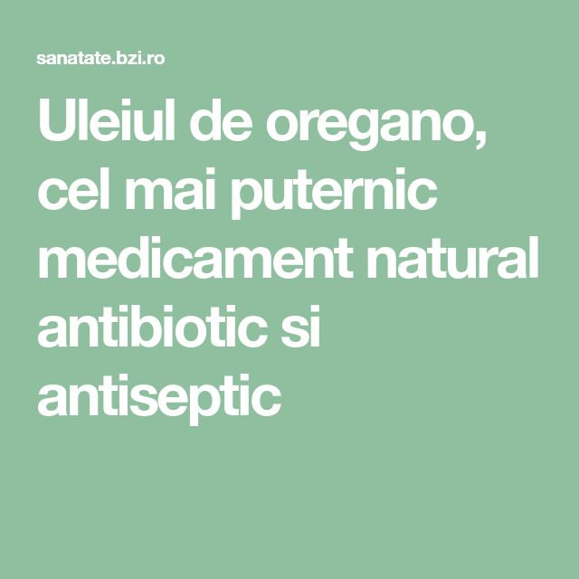 Uleiul de oregano, cel mai puternic medicament natural antibiotic si antiseptic