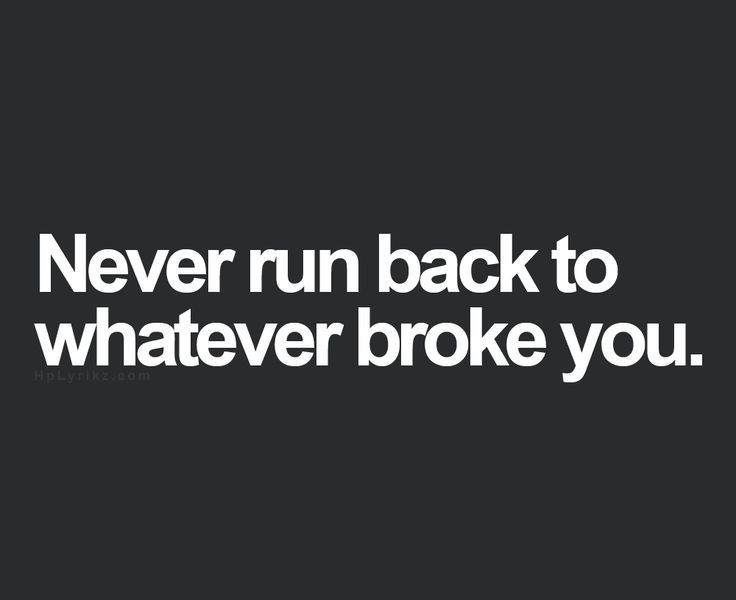 quote never run back to whatever broke you